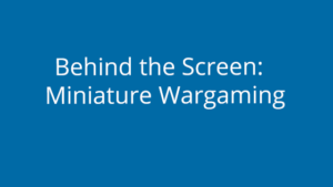 Behind the Screen Miniature Wargaming