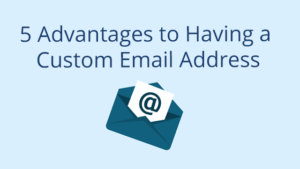 5 Advantages to Having a Custom Email Address
