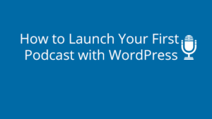 How to Launch Your First Podcast with WordPress