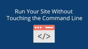 Run Your Site Without Touching the Command Line