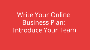 Write Your Online Business Plan: Introduce Your Team
