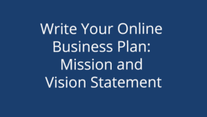Write Your Online Business Plan: Mission and Vision Statement