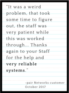 """pair Networks Testimonial: """"It was a weird problem, that took some time to figure out, the staff was very patient while this was worked through... Thanks again to your Staff for the help and very reliable systems."""""""