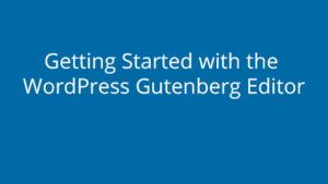 Getting Started with the WordPress Gutenberg Editor